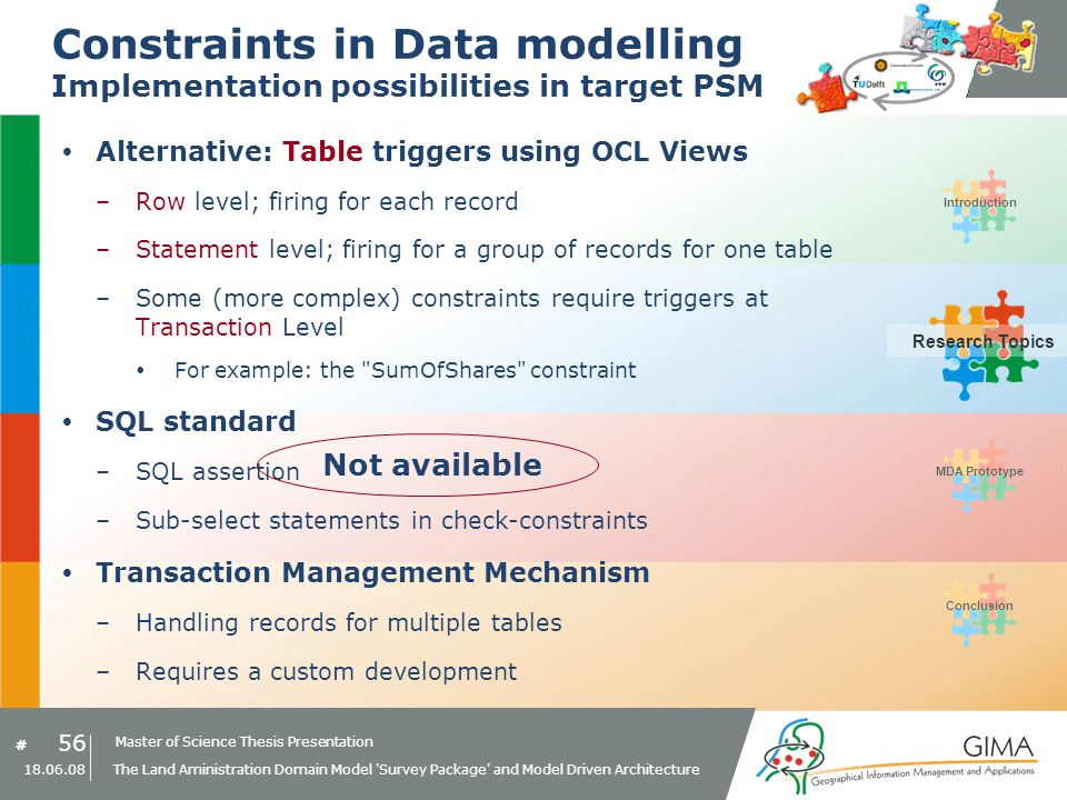 Master of Science Thesis Presentation # Research Topics IntroductionMDA PrototypeConclusion 56 18.06.08 The Land Aministration Domain Model Survey Package and Model Driven Architecture Constraints in Data modelling Implementation possibilities in target PSM Alternative: Table triggers using OCL Views –Row level; firing for each record –Statement level; firing for a group of records for one table –Some (more complex) constraints require triggers at Transaction Level For example: the SumOfShares constraint SQL standard –SQL assertion –Sub-select statements in check-constraints Transaction Management Mechanism –Handling records for multiple tables –Requires a custom development Research Topics Not available