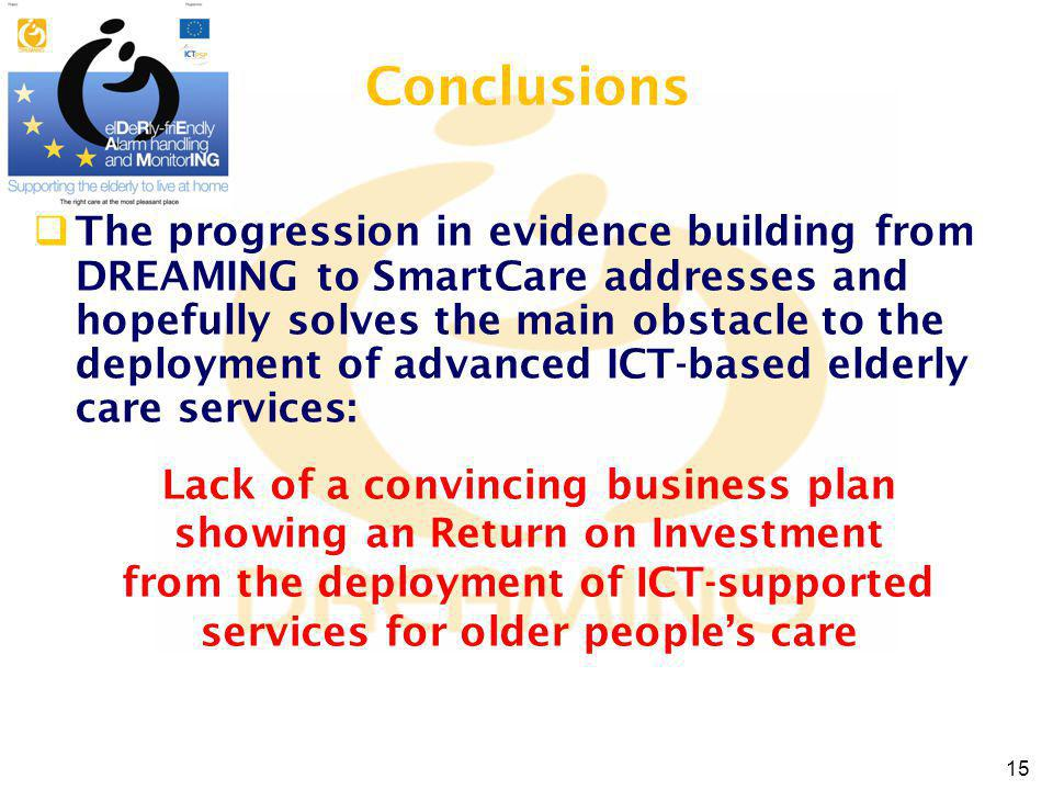 Conclusions The progression in evidence building from DREAMING to SmartCare addresses and hopefully solves the main obstacle to the deployment of advanced ICT-based elderly care services: Lack of a convincing business plan showing an Return on Investment from the deployment of ICT-supported services for older peoples care 15