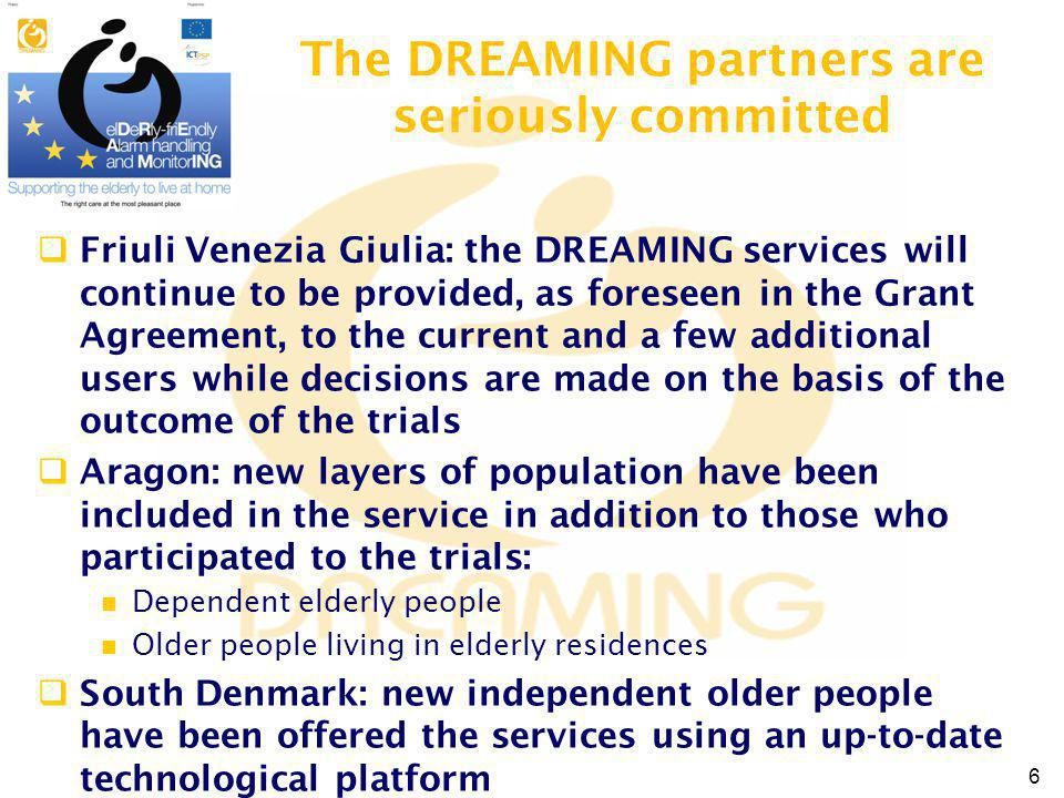 The DREAMING partners are seriously committed Friuli Venezia Giulia: the DREAMING services will continue to be provided, as foreseen in the Grant Agreement, to the current and a few additional users while decisions are made on the basis of the outcome of the trials Aragon: new layers of population have been included in the service in addition to those who participated to the trials: Dependent elderly people Older people living in elderly residences South Denmark: new independent older people have been offered the services using an up-to-date technological platform 6