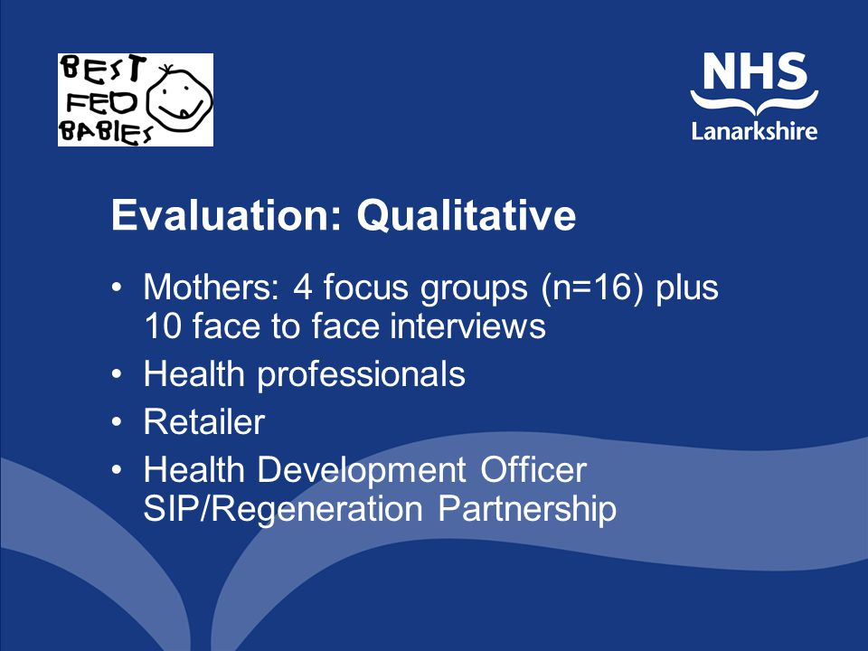 Evaluation: Qualitative Mothers: 4 focus groups (n=16) plus 10 face to face interviews Health professionals Retailer Health Development Officer SIP/Regeneration Partnership