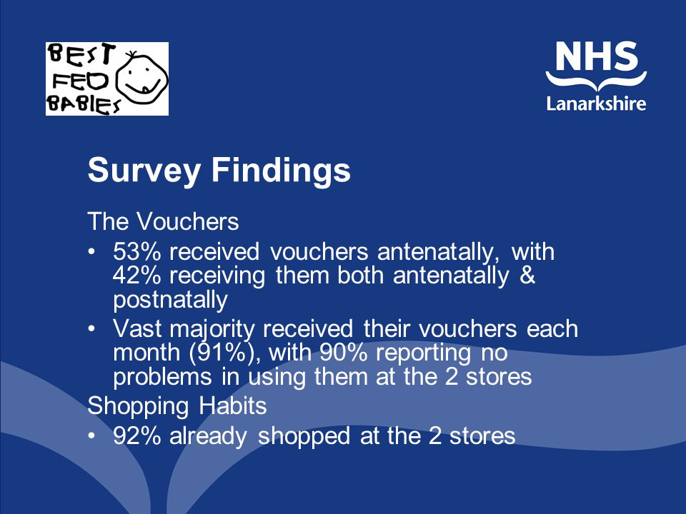 Survey Findings The Vouchers 53% received vouchers antenatally, with 42% receiving them both antenatally & postnatally Vast majority received their vouchers each month (91%), with 90% reporting no problems in using them at the 2 stores Shopping Habits 92% already shopped at the 2 stores