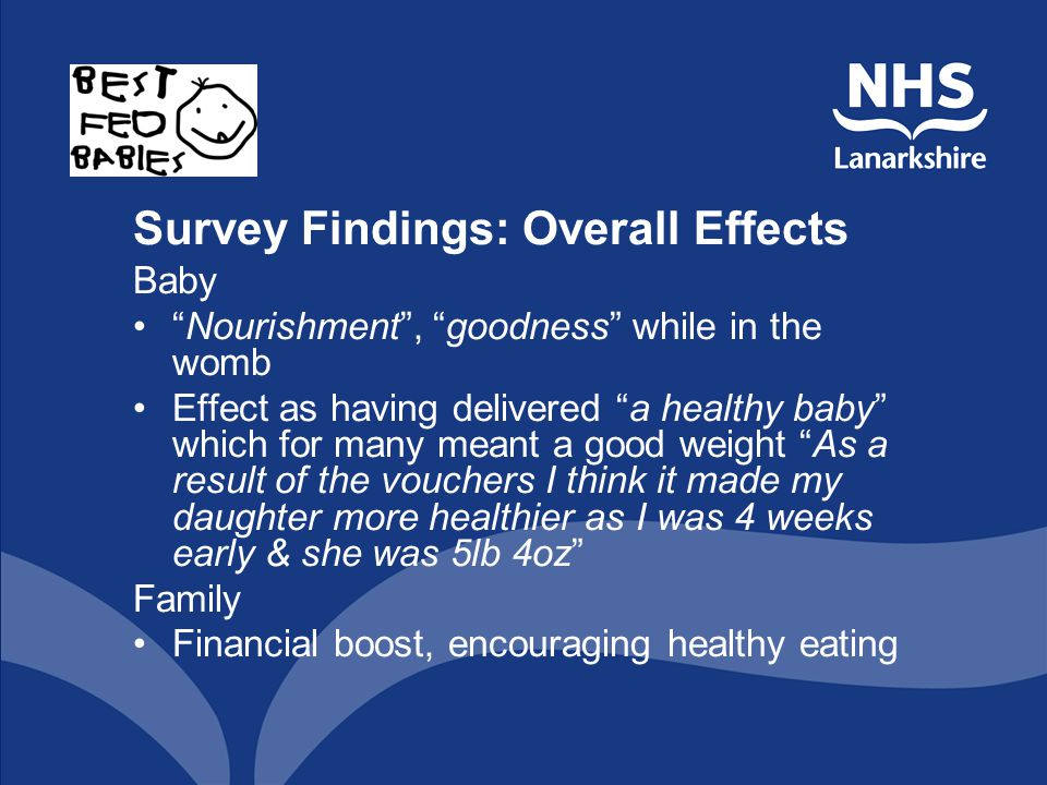 Survey Findings: Overall Effects Baby Nourishment, goodness while in the womb Effect as having delivered a healthy baby which for many meant a good weight As a result of the vouchers I think it made my daughter more healthier as I was 4 weeks early & she was 5lb 4oz Family Financial boost, encouraging healthy eating