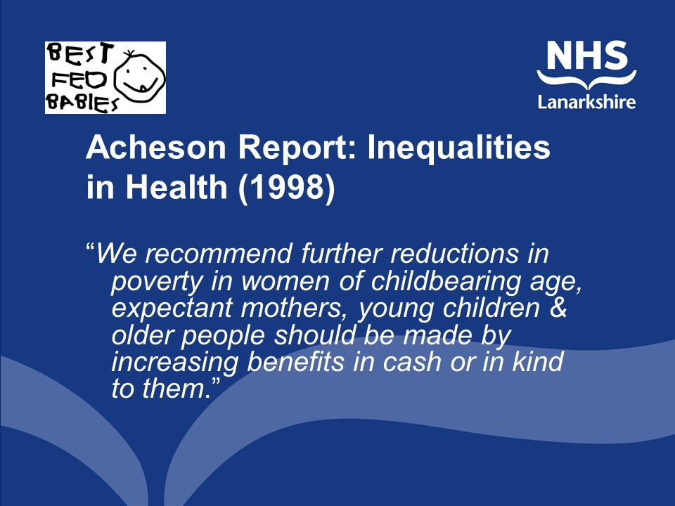 Acheson Report: Inequalities in Health (1998) We recommend further reductions in poverty in women of childbearing age, expectant mothers, young children & older people should be made by increasing benefits in cash or in kind to them.