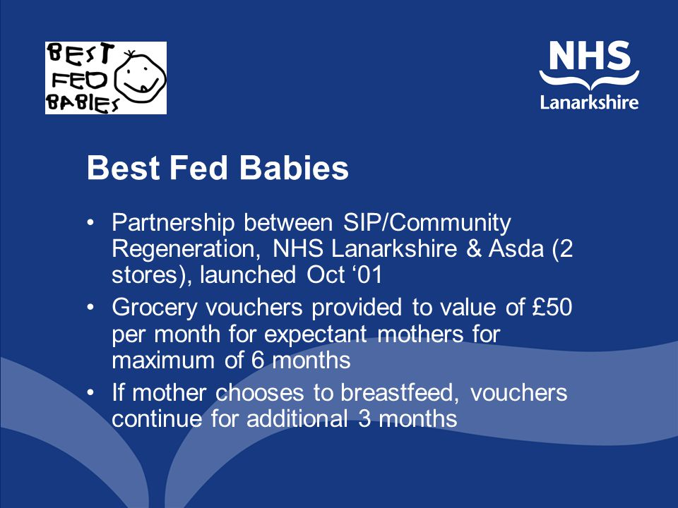 Best Fed Babies Partnership between SIP/Community Regeneration, NHS Lanarkshire & Asda (2 stores), launched Oct 01 Grocery vouchers provided to value of £50 per month for expectant mothers for maximum of 6 months If mother chooses to breastfeed, vouchers continue for additional 3 months
