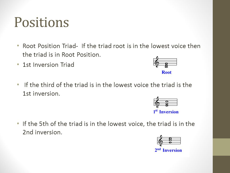 Positions Root Position Triad- If the triad root is in the lowest voice then the triad is in Root Position.