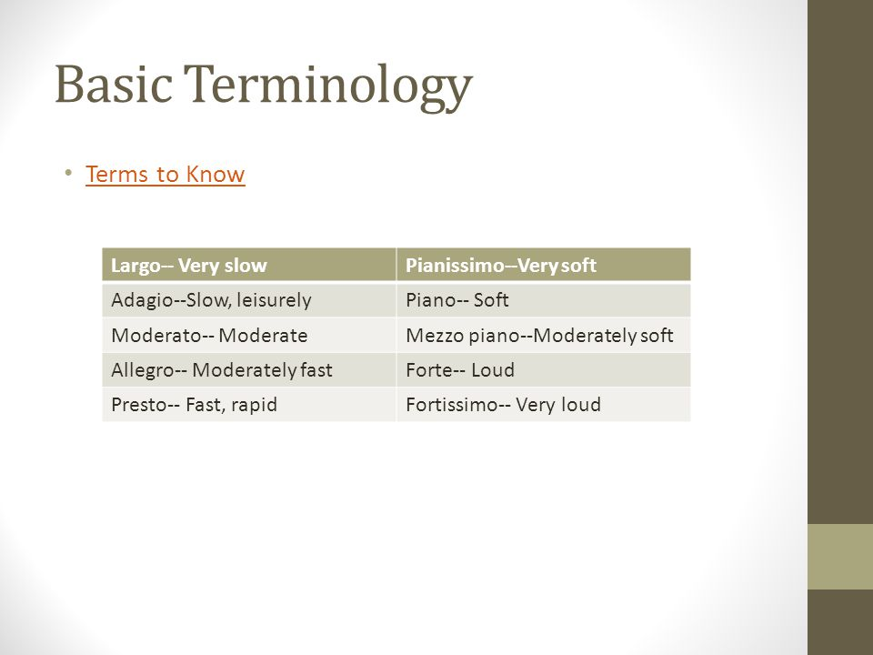 Basic Terminology Terms to Know Largo-- Very slowPianissimo--Very soft Adagio--Slow, leisurelyPiano-- Soft Moderato-- ModerateMezzo piano--Moderately soft Allegro-- Moderately fastForte-- Loud Presto-- Fast, rapidFortissimo-- Very loud