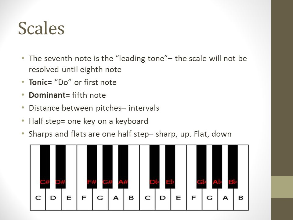Scales The seventh note is the leading tone– the scale will not be resolved until eighth note Tonic= Do or first note Dominant= fifth note Distance between pitches– intervals Half step= one key on a keyboard Sharps and flats are one half step– sharp, up.