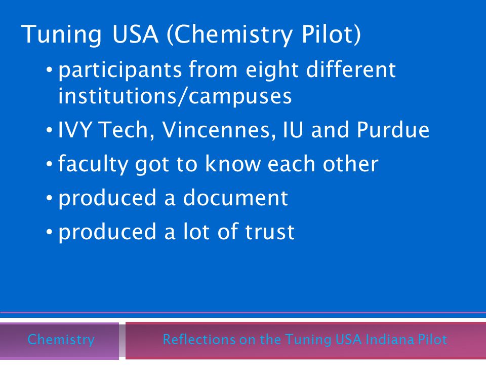 Tuning USA (Chemistry Pilot) participants from eight different institutions/campuses IVY Tech, Vincennes, IU and Purdue faculty got to know each other produced a document produced a lot of trust Chemistry Reflections on the Tuning USA Indiana Pilot