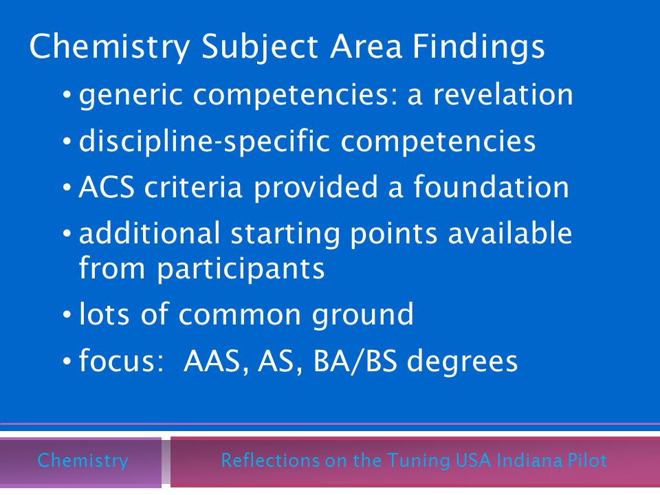 Chemistry Subject Area Findings generic competencies: a revelation discipline-specific competencies ACS criteria provided a foundation additional starting points available from participants lots of common ground focus: AAS, AS, BA/BS degrees Chemistry Reflections on the Tuning USA Indiana Pilot