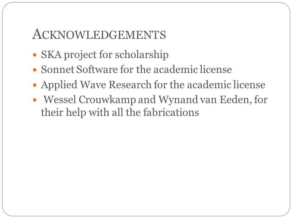 A CKNOWLEDGEMENTS SKA project for scholarship Sonnet Software for the academic license Applied Wave Research for the academic license Wessel Crouwkamp and Wynand van Eeden, for their help with all the fabrications