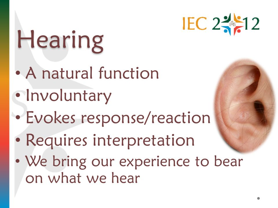 Hearing A natural function Involuntary Evokes response/reaction Requires interpretation We bring our experience to bear on what we hear