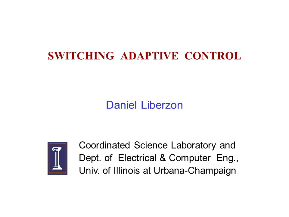 SWITCHING ADAPTIVE CONTROL Daniel Liberzon Coordinated Science Laboratory and Dept.