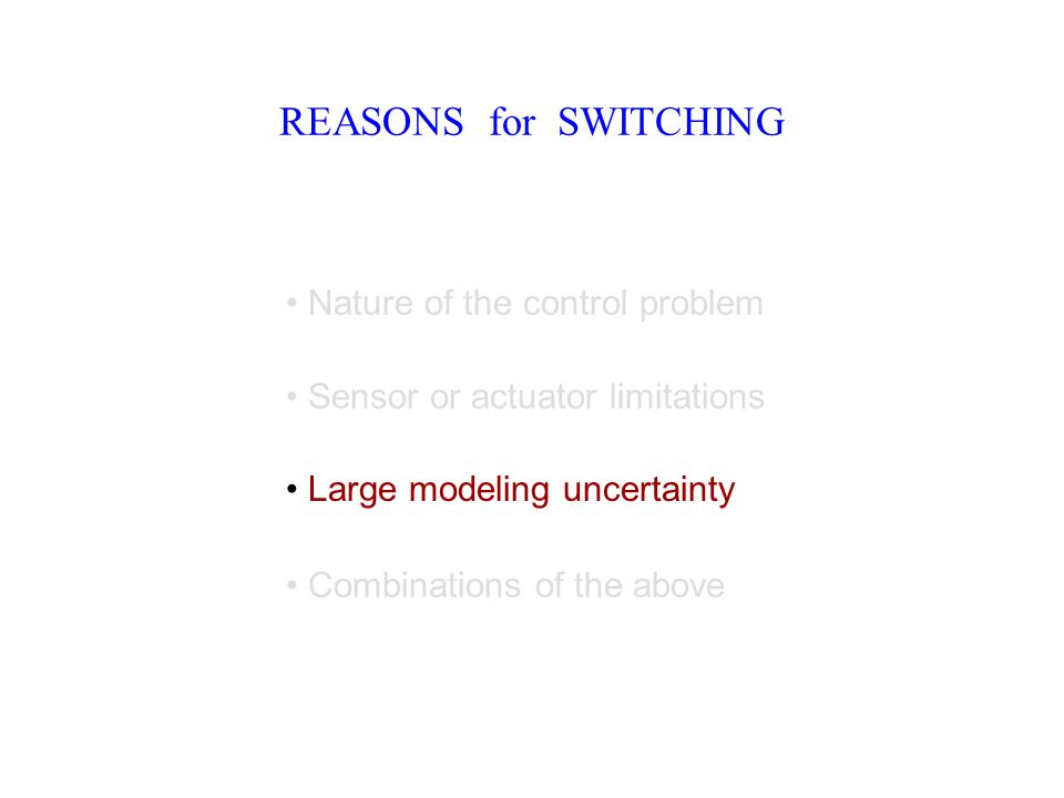 REASONS for SWITCHING Nature of the control problem Sensor or actuator limitations Large modeling uncertainty Combinations of the above