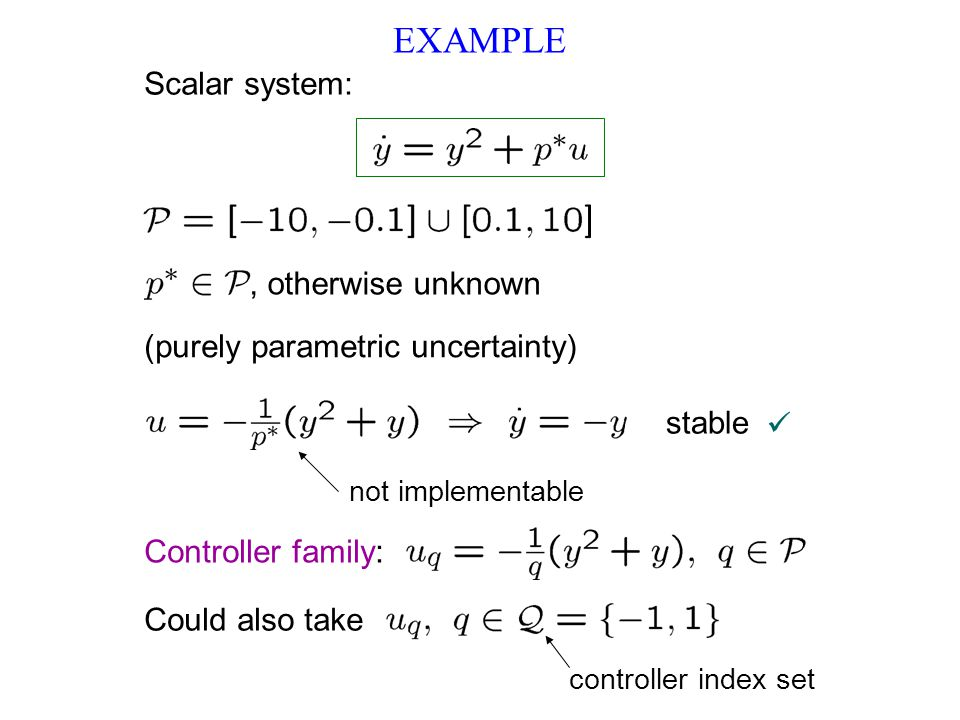 EXAMPLE Could also take controller index set Scalar system:, otherwise unknown (purely parametric uncertainty) Controller family: stable not implementable