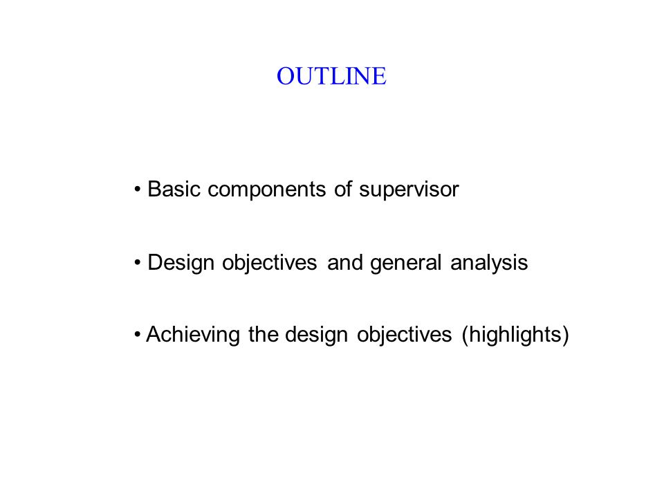 OUTLINE Basic components of supervisor Design objectives and general analysis Achieving the design objectives (highlights)