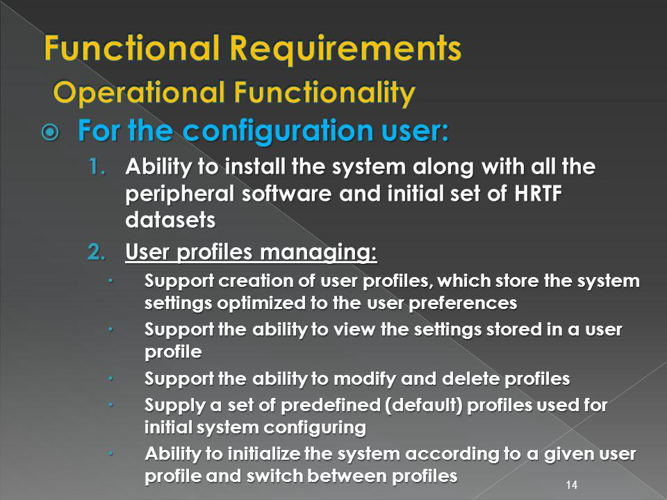 For the configuration user: For the configuration user: 1.Ability to install the system along with all the peripheral software and initial set of HRTF datasets 2.User profiles managing: Support creation of user profiles, which store the system settings optimized to the user preferences Support creation of user profiles, which store the system settings optimized to the user preferences Support the ability to view the settings stored in a user profile Support the ability to view the settings stored in a user profile Support the ability to modify and delete profiles Support the ability to modify and delete profiles Supply a set of predefined (default) profiles used for initial system configuring Supply a set of predefined (default) profiles used for initial system configuring Ability to initialize the system according to a given user profile and switch between profiles Ability to initialize the system according to a given user profile and switch between profiles 14