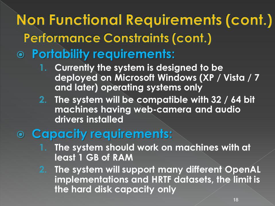 Portability requirements: Portability requirements: 1.Currently the system is designed to be deployed on Microsoft Windows (XP / Vista / 7 and later) operating systems only 2.The system will be compatible with 32 / 64 bit machines having web-camera and audio drivers installed Capacity requirements: Capacity requirements: 1.The system should work on machines with at least 1 GB of RAM 2.The system will support many different OpenAL implementations and HRTF datasets, the limit is the hard disk capacity only 18