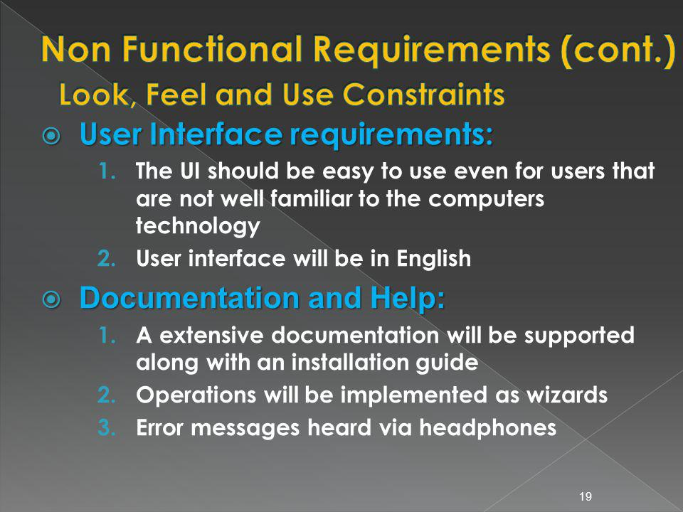 User Interface requirements: User Interface requirements: 1.The UI should be easy to use even for users that are not well familiar to the computers technology 2.User interface will be in English Documentation and Help: Documentation and Help: 1.A extensive documentation will be supported along with an installation guide 2.Operations will be implemented as wizards 3.Error messages heard via headphones 19