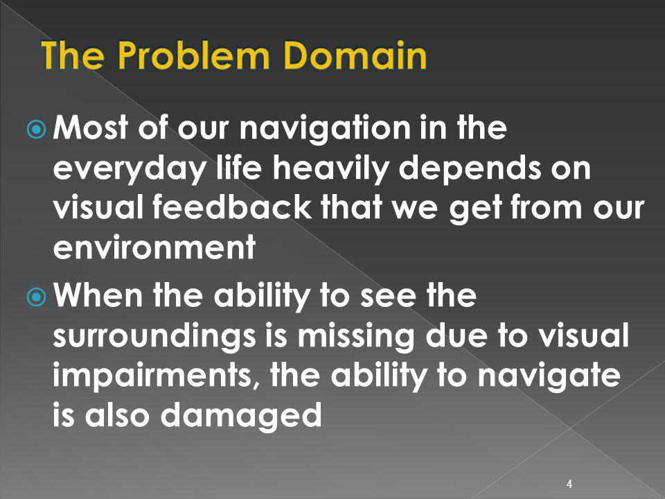Most of our navigation in the everyday life heavily depends on visual feedback that we get from our environment When the ability to see the surroundings is missing due to visual impairments, the ability to navigate is also damaged 4