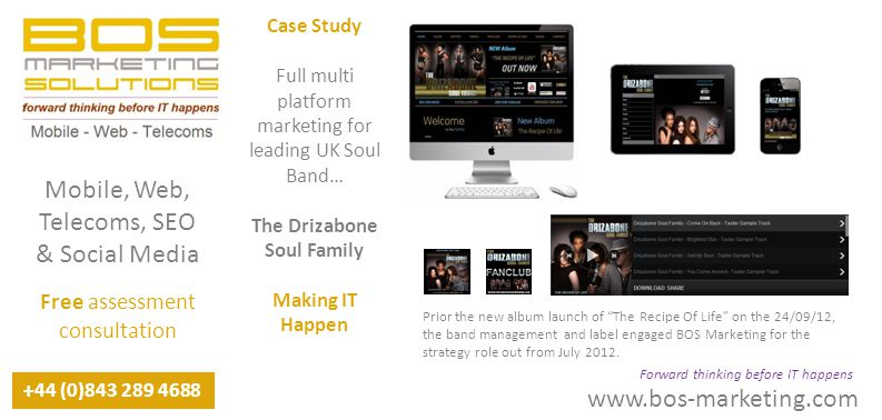 www.bos-marketing.com +44 (0)843 289 4688 Forward thinking before IT happens Mobile, Web, Telecoms, SEO & Social Media Free assessment consultation Case Study Full multi platform marketing for leading UK Soul Band… The Drizabone Soul Family Making IT Happen Prior the new album launch of The Recipe Of Life on the 24/09/12, the band management and label engaged BOS Marketing for the strategy role out from July 2012.