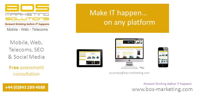 Make www.bos-marketing.com +44 (0)843 289 4688 Forward thinking before IT happens Mobile, Web, Telecoms, SEO & Social Media Free assessment consultation Make IT happen… on any platform business@bos-marketing.com