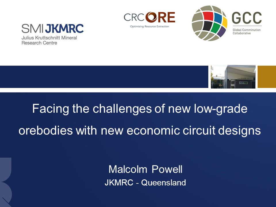 1 Facing the challenges of new low-grade orebodies with new economic circuit designs Malcolm Powell JKMRC - Queensland