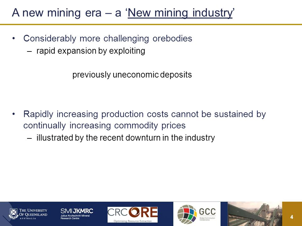 4 Considerably more challenging orebodies –rapid expansion by exploiting previously uneconomic deposits Rapidly increasing production costs cannot be sustained by continually increasing commodity prices –illustrated by the recent downturn in the industry A new mining era – a New mining industry
