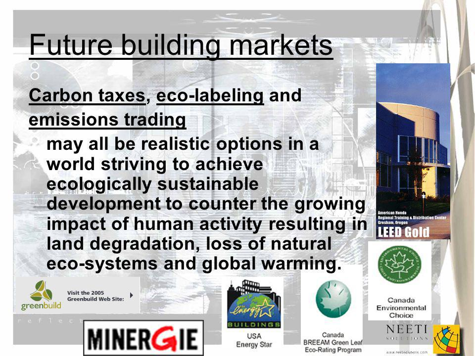 Future building markets Carbon taxes, eco-labeling and emissions trading may all be realistic options in a world striving to achieve ecologically sustainable development to counter the growing impact of human activity resulting in land degradation, loss of natural eco-systems and global warming.