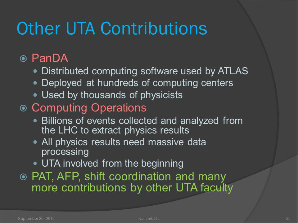 Other UTA Contributions PanDA Distributed computing software used by ATLAS Deployed at hundreds of computing centers Used by thousands of physicists Computing Operations Billions of events collected and analyzed from the LHC to extract physics results All physics results need massive data processing UTA involved from the beginning PAT, AFP, shift coordination and many more contributions by other UTA faculty 20September 26, 2012Kaushik De