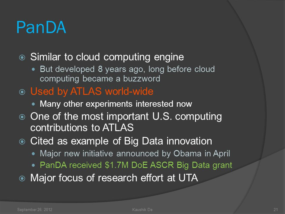 21 PanDA Similar to cloud computing engine But developed 8 years ago, long before cloud computing became a buzzword Used by ATLAS world-wide Many other experiments interested now One of the most important U.S.