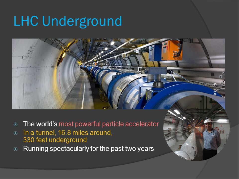 LHC Underground The worlds most powerful particle accelerator In a tunnel, 16.8 miles around, 330 feet underground Running spectacularly for the past two years © CERN