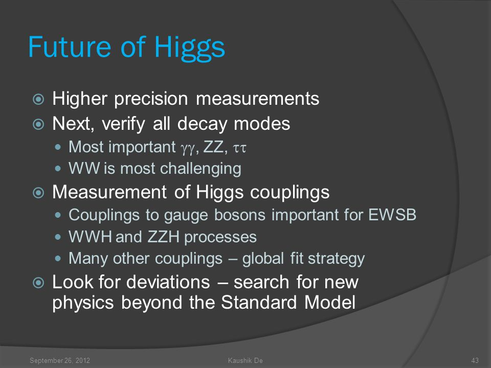 Future of Higgs Higher precision measurements Next, verify all decay modes Most important, ZZ, WW is most challenging Measurement of Higgs couplings Couplings to gauge bosons important for EWSB WWH and ZZH processes Many other couplings – global fit strategy Look for deviations – search for new physics beyond the Standard Model September 26, 2012Kaushik De43