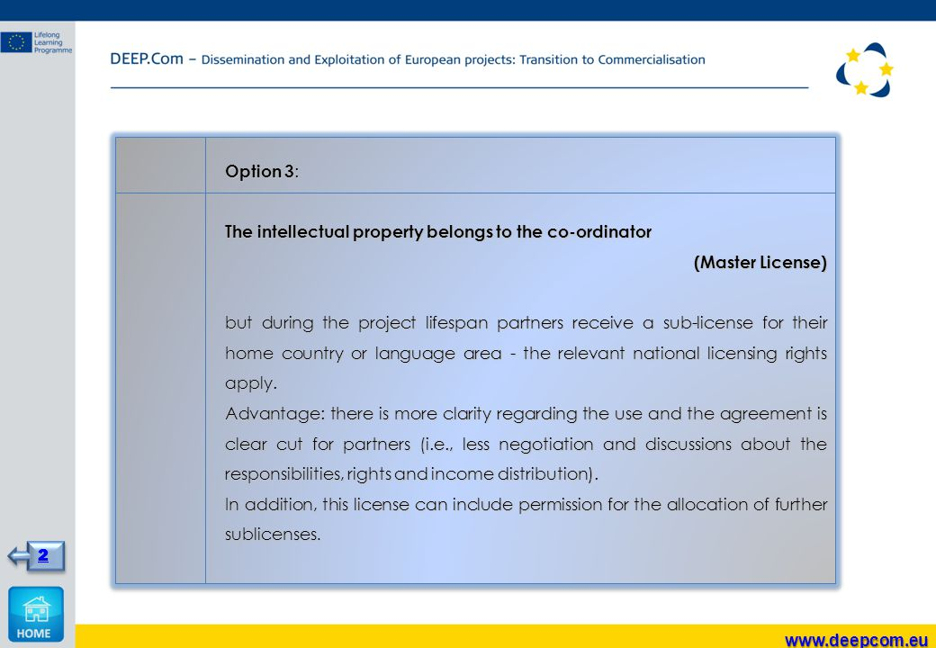 Option 3 : The intellectual property belongs to the co-ordinator (Master License) but during the project lifespan partners receive a sub-license for their home country or language area - the relevant national licensing rights apply.