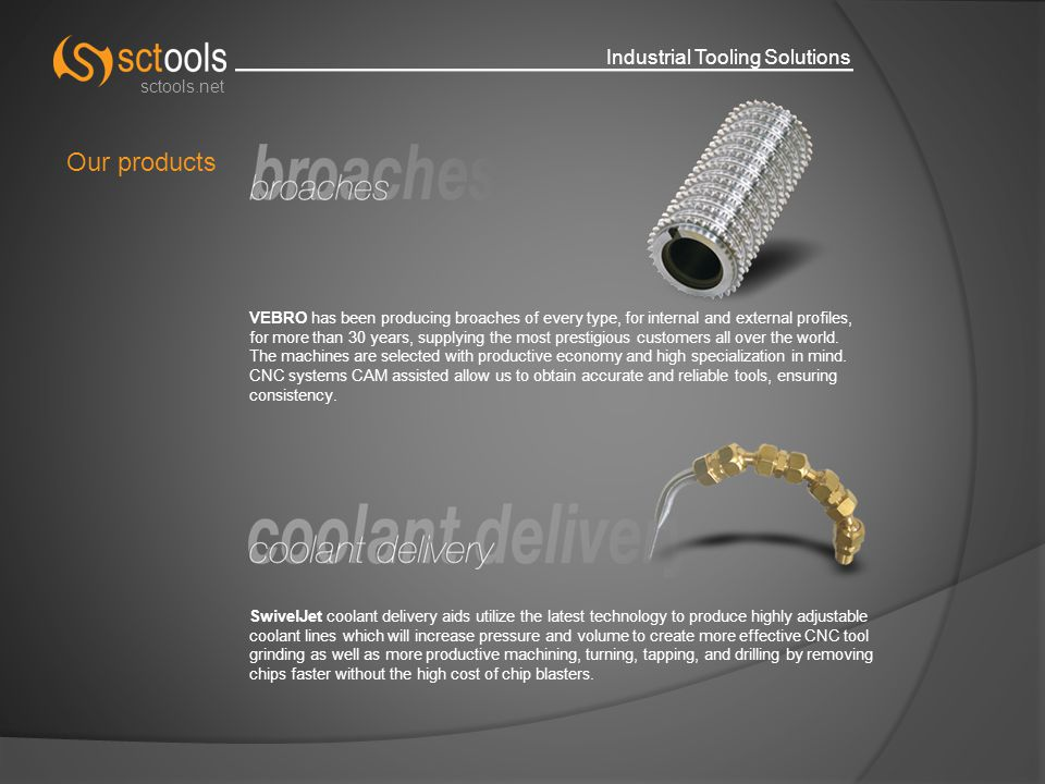 Industrial Tooling Solutions sctools.net Our products VEBRO has been producing broaches of every type, for internal and external profiles, for more than 30 years, supplying the most prestigious customers all over the world.
