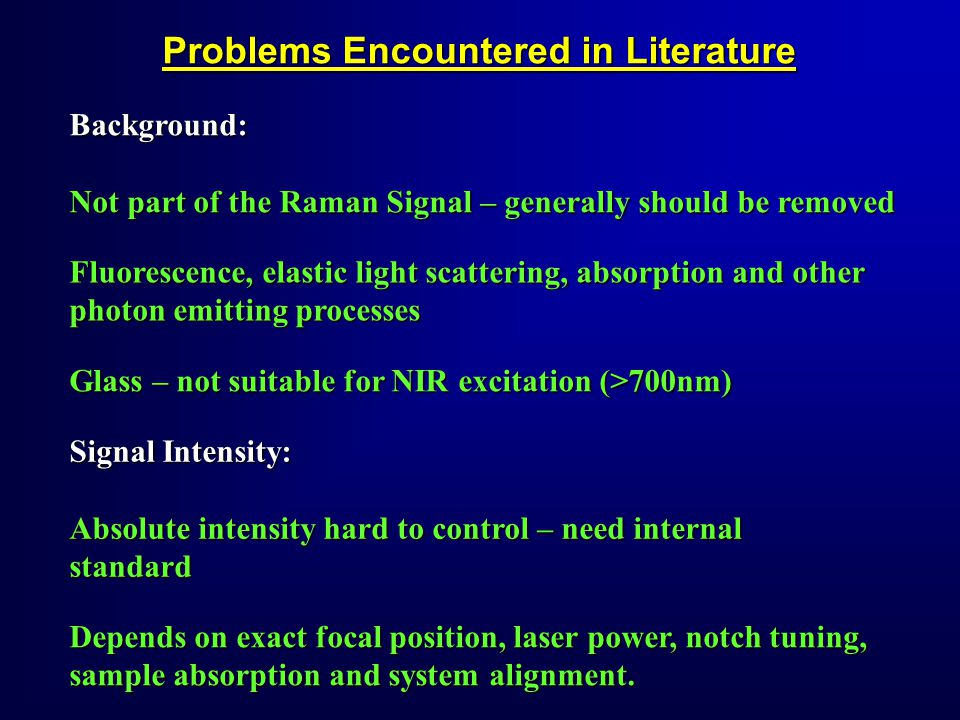 Problems Encountered in Literature Background: Not part of the Raman Signal – generally should be removed Signal Intensity: Absolute intensity hard to control – need internal standard Glass – not suitable for NIR excitation (>700nm) Fluorescence, elastic light scattering, absorption and other photon emitting processes Depends on exact focal position, laser power, notch tuning, sample absorption and system alignment.