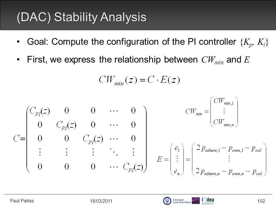 18/03/2011 (DAC) Stability Analysis Goal: Compute the configuration of the PI controller {K p, K i } First, we express the relationship between CW min and E Paul Patras 102