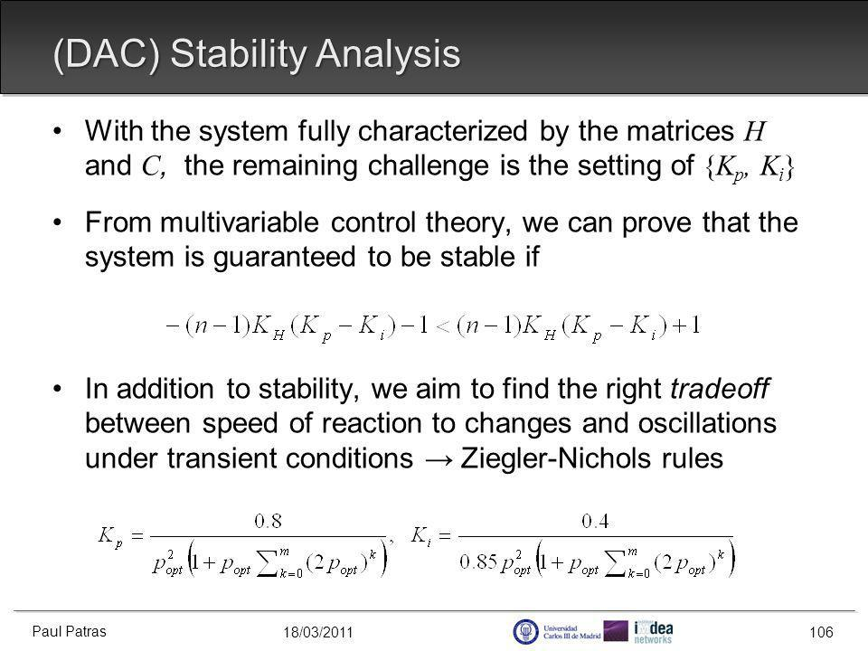 18/03/2011 (DAC) Stability Analysis With the system fully characterized by the matrices H and C, the remaining challenge is the setting of {K p, K i } From multivariable control theory, we can prove that the system is guaranteed to be stable if In addition to stability, we aim to find the right tradeoff between speed of reaction to changes and oscillations under transient conditions Ziegler-Nichols rules Paul Patras 106