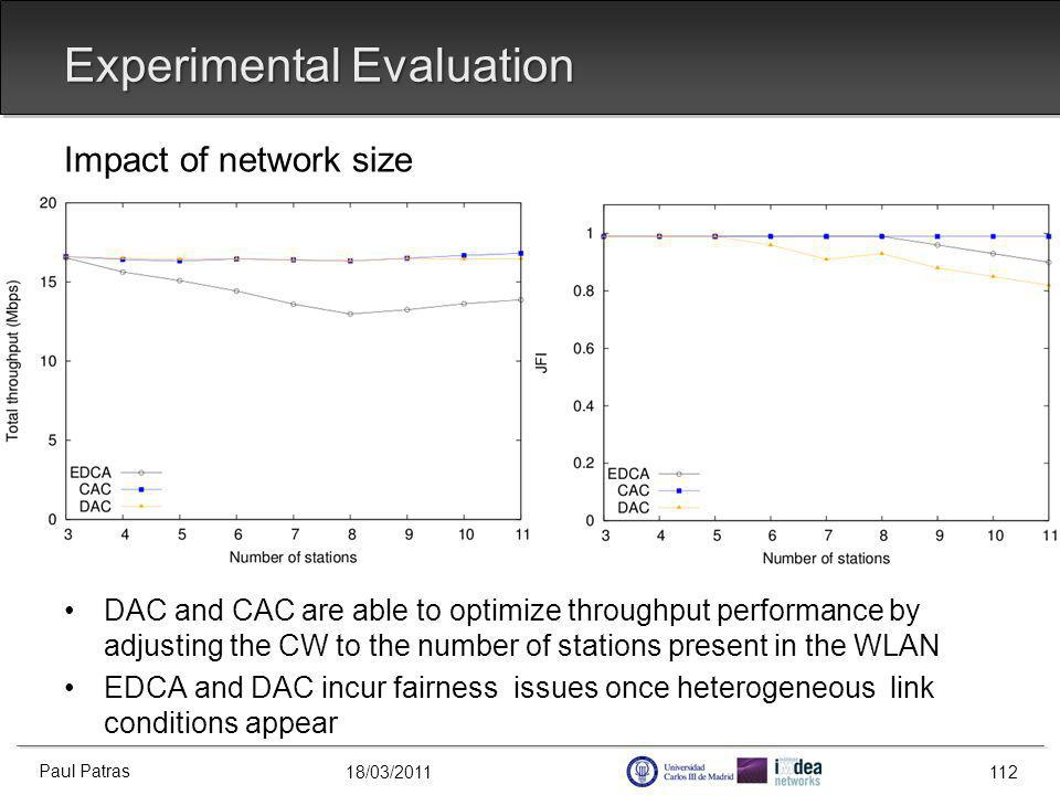 18/03/2011 Experimental Evaluation Impact of network size DAC and CAC are able to optimize throughput performance by adjusting the CW to the number of stations present in the WLAN EDCA and DAC incur fairness issues once heterogeneous link conditions appear Paul Patras 112
