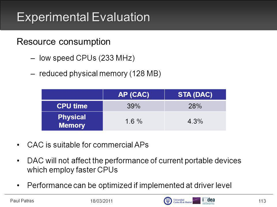 18/03/2011 Experimental Evaluation Resource consumption –low speed CPUs (233 MHz) –reduced physical memory (128 MB) CAC is suitable for commercial APs DAC will not affect the performance of current portable devices which employ faster CPUs Performance can be optimized if implemented at driver level Paul Patras 113 AP (CAC)STA (DAC) CPU time39%28% Physical Memory 1.6 %4.3%