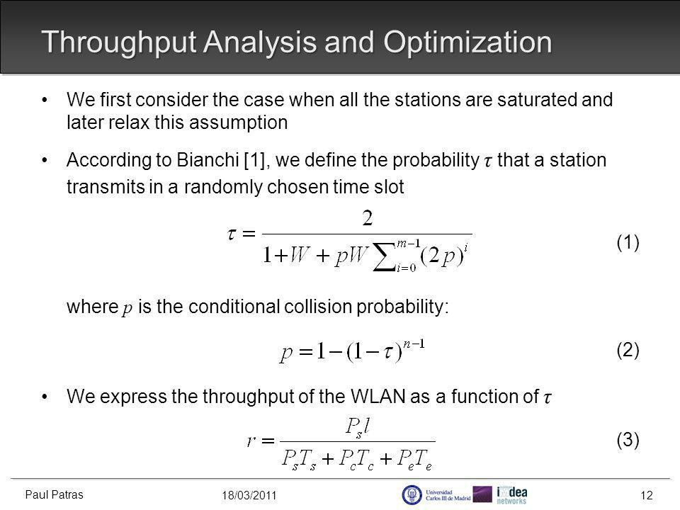 18/03/2011 Throughput Analysis and Optimization We first consider the case when all the stations are saturated and later relax this assumption According to Bianchi [1], we define the probability τ that a station transmits in a randomly chosen time slot (1) where p is the conditional collision probability: (2) We express the throughput of the WLAN as a function of τ (3) Paul Patras 12