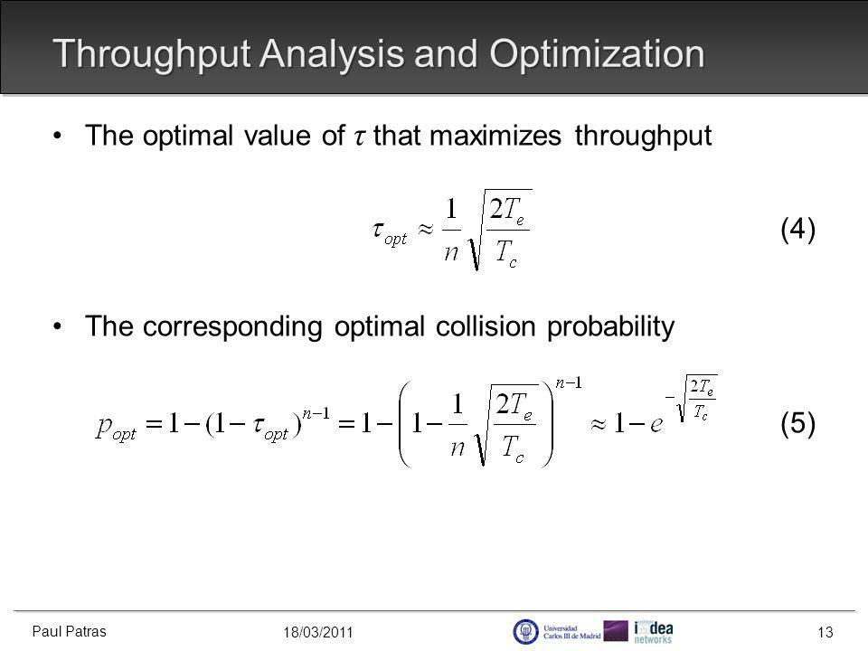 18/03/2011 Throughput Analysis and Optimization The optimal value of τ that maximizes throughput (4) The corresponding optimal collision probability (5) Paul Patras 13
