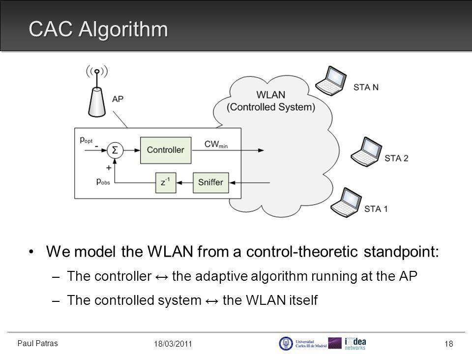 18/03/2011 CAC Algorithm We model the WLAN from a control-theoretic standpoint: –The controller the adaptive algorithm running at the AP –The controlled system the WLAN itself Paul Patras 18