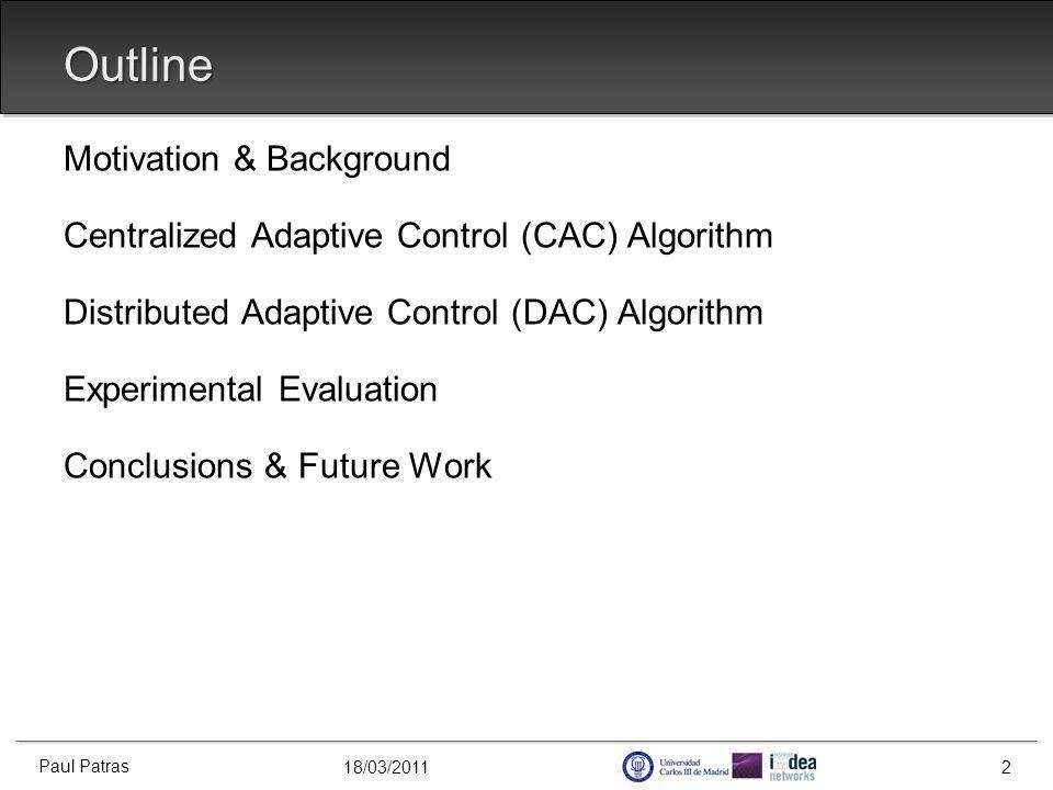 18/03/2011 Outline Motivation & Background Centralized Adaptive Control (CAC) Algorithm Distributed Adaptive Control (DAC) Algorithm Experimental Evaluation Conclusions & Future Work Paul Patras 2