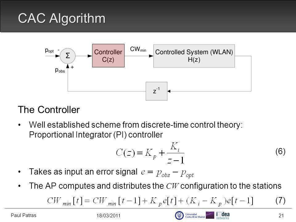 18/03/2011 The Controller Well established scheme from discrete-time control theory: Proportional Integrator (PI) controller (6) Takes as input an error signal The AP computes and distributes the CW configuration to the stations (7) CAC Algorithm Paul Patras 21