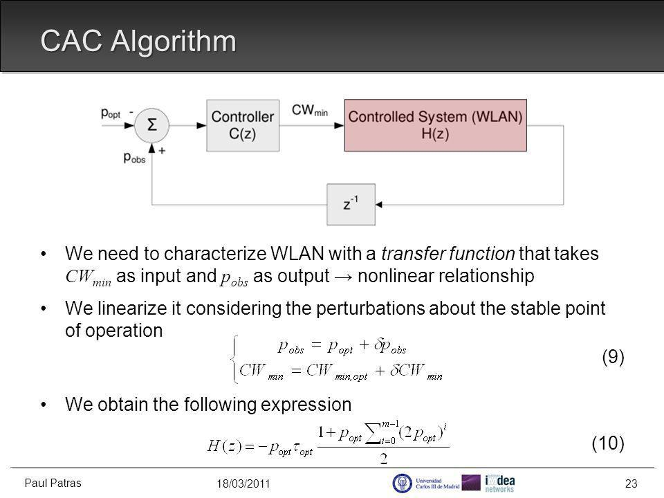 18/03/2011 CAC Algorithm We need to characterize WLAN with a transfer function that takes CW min as input and p obs as output nonlinear relationship We linearize it considering the perturbations about the stable point of operation (9) We obtain the following expression (10) Paul Patras 23