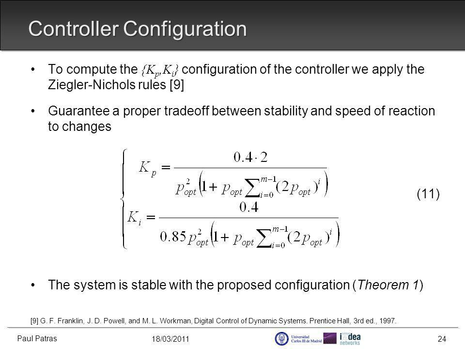 18/03/2011 Controller Configuration To compute the {K p,K i } configuration of the controller we apply the Ziegler-Nichols rules [9] Guarantee a proper tradeoff between stability and speed of reaction to changes (11) The system is stable with the proposed configuration (Theorem 1) [9] G.