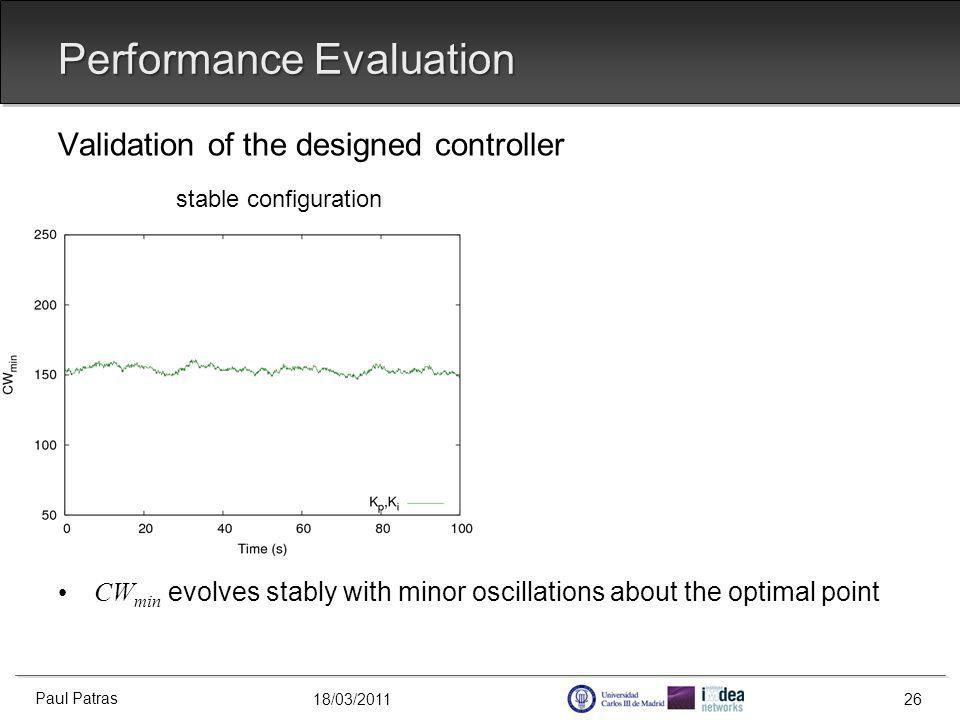 18/03/2011 Validation of the designed controller stable configuration CW min evolves stably with minor oscillations about the optimal point Performance Evaluation Paul Patras 26