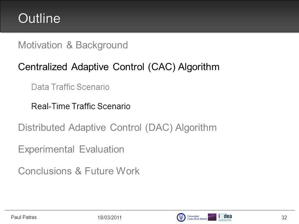 18/03/2011 Outline Motivation & Background Centralized Adaptive Control (CAC) Algorithm Data Traffic Scenario Real-Time Traffic Scenario Distributed Adaptive Control (DAC) Algorithm Experimental Evaluation Conclusions & Future Work Paul Patras 32