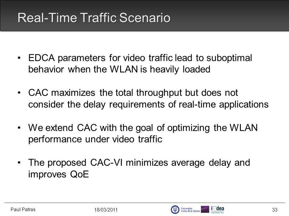18/03/2011 Real-Time Traffic Scenario EDCA parameters for video traffic lead to suboptimal behavior when the WLAN is heavily loaded CAC maximizes the total throughput but does not consider the delay requirements of real-time applications We extend CAC with the goal of optimizing the WLAN performance under video traffic The proposed CAC-VI minimizes average delay and improves QoE Paul Patras 33