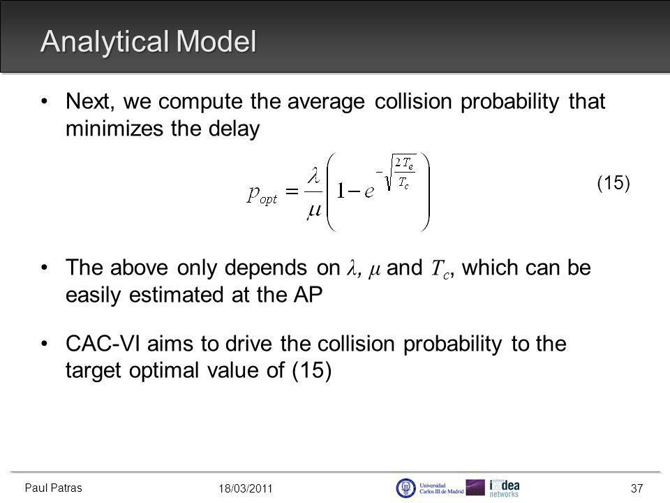 18/03/2011 Analytical Model Next, we compute the average collision probability that minimizes the delay (15) The above only depends on λ, μ and T c, which can be easily estimated at the AP CAC-VI aims to drive the collision probability to the target optimal value of (15) Paul Patras 37